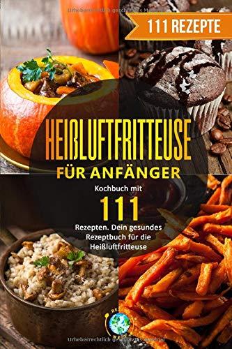 Heißluftfritteuse für Anfänger: Kochbuch mit 111 Rezepten. Dein gesundes Rezeptbuch für die Heißluftfritteuse.