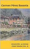 CALDOS, SOPAS, POTAJES, CREMAS, GAZPACHOS, SALMOREJOS Y  CREMAS FRÍAS  EXPLICADAS E ILUSTRADAS PARA UNA FACIL ELABORACIÓN: COLECCIÓN LA COCINA COMO TERAPIA (VOL. 3)