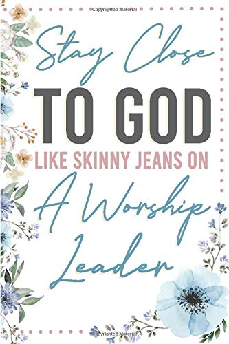 Stay Close To God Like Skinny Jeans on a Worship Leader: Blank Lined Journal For Church Musicians and Christian Pastors
