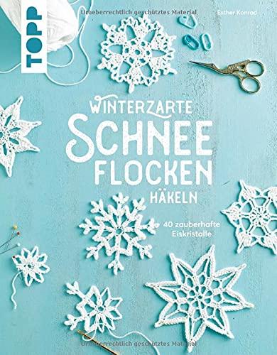 Winterzarte Schneeflocken häkeln: 40 zauberhafte Eiskristalle