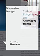 Discursive Design: Critical, Speculative, and Alternative Things (Design Thinking, Design Theory)