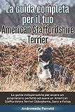 La Guida Completa per Il Tuo American Staffordshire Terrier: La guida indispensabile per essere un proprietario perfetto ed avere un American Staffordshire Terrier Obbediente, Sano e Felice