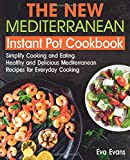 THE NEW Mediterranean Instant Pot COOKBOOK: Simplify Cooking and Eating. Healthy and Delicious Mediterranean Recipes for Everyday Cooking