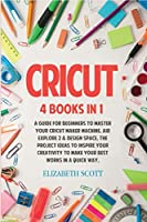 Cricut: 4 Books in 1: A Guide for Beginners to Master Your Cricut Maker Machine, Air Explore 2 & Design Space. The Project Ideas to Inspire Your Creativity to Make Your Best Works in a quick way