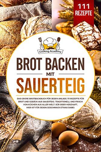 Brot backen mit Sauerteig : Das große Brotbackbuch für jeden Anlass. 111 Rezepte für Brot und Gebäck aus Sauerteig. Süß, herzhaft, traditionell und frisch von Küchen aus aller Welt.