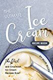 The Ultimate Ice Cream Recipe Book: The Best and Creamiest Ice Cream Recipes Ever!