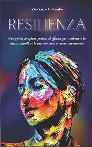 RESILIENZA: Una guida completa, pratica ed efficace per combattere lo stress, controllare le tue emozioni e vivere serenamente