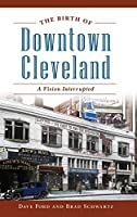 The Birth of Downtown Cleveland: A Vision Interrupted