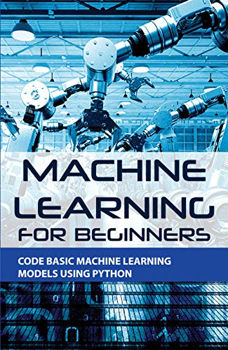 Machine Learning For Beginners: Code Basic Machine Learning Models Using Python: Introduction To Machine Learning With Python (English Edition)
