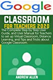Google Classroom For Teachers 2020: The Complete Step by Step Guide and User Manual for Teachers to set up Virtual Classroom, Distance Learning, and Tips ... about Google Classroom. (English Edition)
