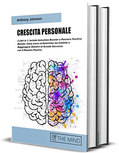 CRESCITA PERSONALE: 2 Libri in 1, Include Autostima Booster e Pensiero Positivo Booster. Come avere un'Autostima Incrollabile e Raggiungere Obiettivi di ... con Il Pensiero Positivo (Self Help Vol. 3)