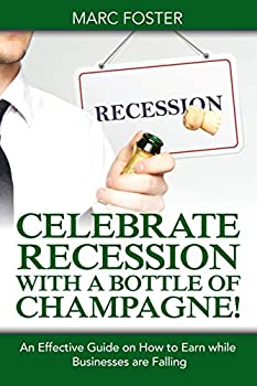Paperback Celebrate Recession with a Bottle of Champagne! : An Effective Guide on How to Earn While Businesses Are Falling Book