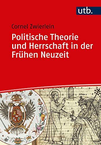 Politische Theorie und Herrschaft in der Frühen Neuzeit (Einführungen in die Geschichtswissenschaft. Frühe Neuzeit)