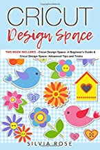 Cricut Design Space: This Book Includes - Cricut Design Space: A Beginner's Guide & Cricut Design Space: Advanced Tips and Tricks