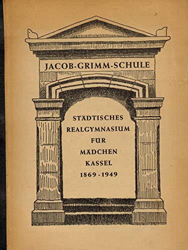 Jacob-Grimm-Schule. Städtisches Realgymnasium für Mädchen Kassel 1869 - 1949