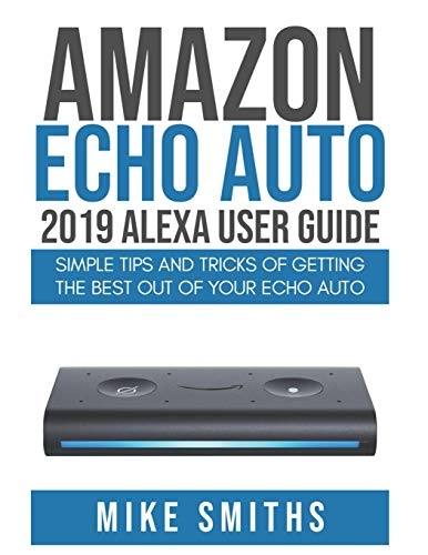 Amazon Echo Auto:2019 Alexa User Guide: Simple Tips and Tricks of Getting the Best out of your Echo Auto