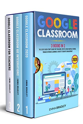Google Classroom: 3 Books in 1 - The 2020 Quick-Start Guide for Teachers. Setup a Solid Digital Course, Manage Distance Learning & Boost Students Engagement