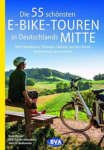 Die 55 schönsten E-Bike-Touren in Deutschlands Mitte: NRW, Nordhessen, Thüringen, Sachsen, Sachsen-Anhalt, Brandenburg Süd und Berlin (Die schönsten Radtouren und Radfernwege in Deutschland)