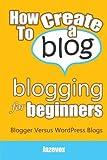 How To Create A Blog - Blogging For Beginners: Blogger Versus WordPress Blogs (Internet Marketing Strategies)
