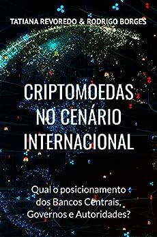 CRIPTOMOEDAS NO CENÁRIO INTERNACIONAL: Qual é o posicionamento de Bancos Centrais, Governos e Autoridades? por [Tatiana Revoredo]