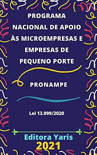 Programa Nacional de Apoio às Microempresas e Empresas de Pequeno Porte - PRONAMPE – Lei 13.999/2020: Atualizado - 2021