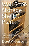 Wall Shoe Storage Shelf Plan: Build a wall mount shoe storage rack to keep your entryway organized (English Edition)