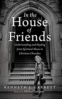 In the House of Friends: Understanding and Healing from Spiritual Abuse in Christian Churches by [Kenneth J. Garrett, Michael Langone]