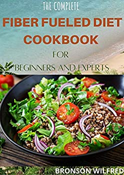 THE COMPLETE FIBER FUELED DIET COOKBOOK FOR BEGINNERS AND EXPERTS  Health Program for Losing Weight Restoring Your Health and Optimizing Your Microbiome  Including 30+ Fresh Recipes