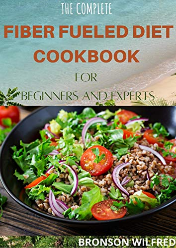 THE COMPLETE FIBER FUELED DIET COOKBOOK FOR BEGINNERS AND EXPERTS: Health Program for Losing Weight, Restoring Your Health, and Optimizing Your Microbiome. ... 30+ Fresh Recipes) (English Edition)