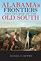Alabama's Frontiers and the Rise of the Old South (A History of the Trans-Appalachian Frontier)