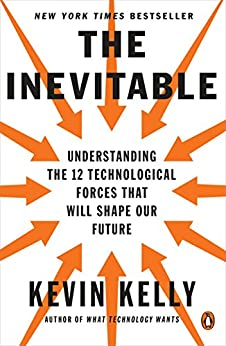 The Inevitable: Understanding the 12 Technological Forces That Will Shape Our Future by [Kevin Kelly]