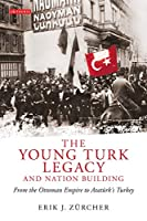 The Young Turk Legacy and Nation Building: From the Ottoman Empire to Ataturk's Turkey (Library of Modern Middle East Studies)