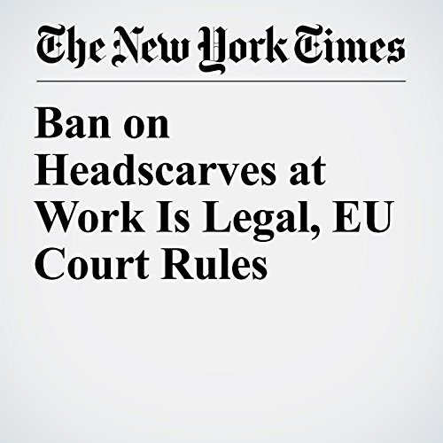 Ban on Headscarves at Work Is Legal, EU Court Rules copertina