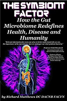 The Symbiont Factor: How the Gut Bacteria Microbiome Redefines Health, Disease and Humanity by [Richard Matthews DC DACNB]