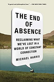 The End of Absence: Reclaiming What We've Lost in a World of Constant Connection by [Michael Harris]