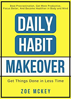 Daily Habit Makeover: Beat Procrastination, Get More Productive, Focus Better, and Become Healthier in Body and Mind (Good Habits Book 1) by [Zoe McKey]
