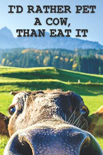 I'd Rather Pet a Cow than Eat It - Vegan Notebook | Travel Journal for Women | Diary Journal | Hippie Gifts for Women or Men: Vegan Christmas Gift | ... Boyfriend, Wife, Husband (Vegan Notebooks)
