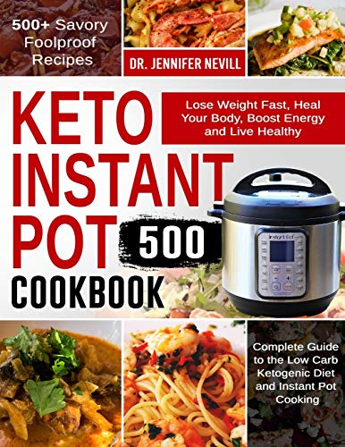 Keto Instant Pot Cookbook 500: Lose Weight Fast, Heal Your Body, Boost Energy and Live Healthy   500+ Savory Foolproof Recipes  Complete Guide to the Low Carb Ketogenic Diet and Instant Pot Cooking