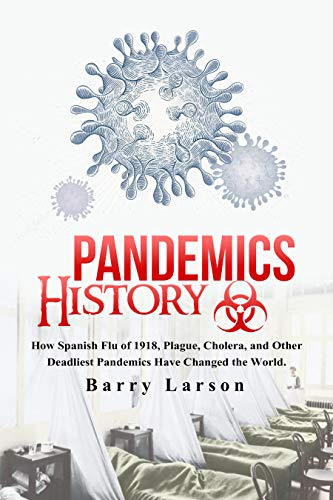PANDEMICS HISTORY: How Spanish Flu of 1918, Plague, Cholera, and Other Deadliest Pandemics Have Changed the World. (English Edition)