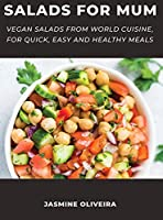 Salads for Mum: Vegan Salads From World Cuisine, For Quick, Easy And Healthy Meals