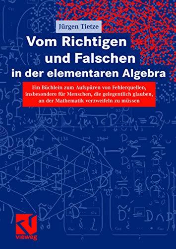 Preisvergleich Produktbild Vom Richtigen und Falschen in der elementaren Algebra: Ein Büchlein zum Aufdecken von Fehlerquellen,  insbesondere für Menschen,  die gelegentlich. . . ... an der Mathematik verzweifeln zu müssen