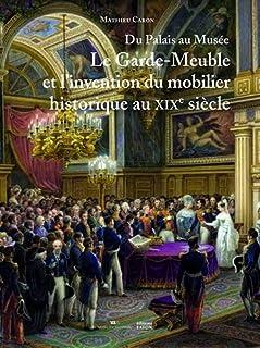 Du Palais au Musée: Le Garde-Meuble et l'invention du mobilier historique au XIXe siècle