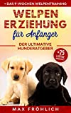 Welpenerziehung für Anfänger: Der ultimative Hunderatgeber. Wie Sie Ihren Junghund richtig erziehen und...