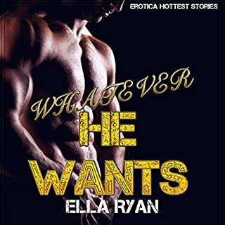 Whatever He Wants     Erotica Sexy Story (Erotica Hottest Stories)              By:                                                                                                                                 Ella Ryan                               Narrated by:                                                                                                                                 Briana Moody                      Length: 29 mins     26 ratings     Overall 5.0