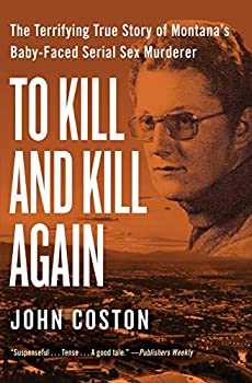 To Kill and Kill Again  The Terrifying True Story of Montana s Baby-Faced Serial Sex Murderer