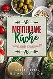 Mediterrane Küche: Genieße die Küche des Südens mit 100 Rezepten für eine gesunde Ernährung. Mit diesem Mittelmeer-Diät-Kochbuch gelingt Abnehmen...