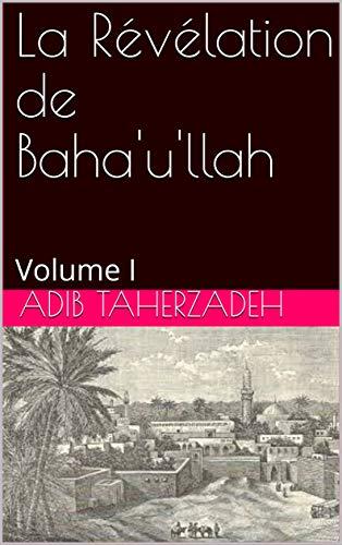 La Révélation de Baha'u'llah: Volume I (French Edition)