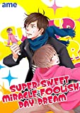 SUPER SWEET MIRACLE FOOLISH DAYDREAM (BL★オトメチカ)