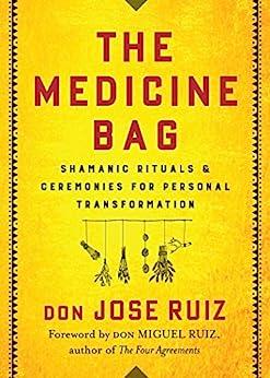 The Medicine Bag: Shamanic Rituals & Ceremonies for Personal Transformation by [don Jose Ruiz, don Miguel Ruiz]