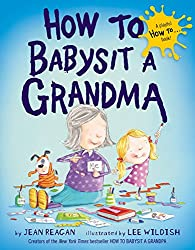 Image: How to Babysit a Grandma | Hardcover: 32 pages | by Jean Reagan (Author), Lee Wildish (Illustrator). Publisher: Knopf Books for Young Readers (March 25, 2014)